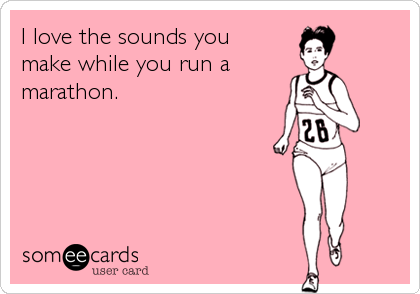 I love the sounds you make while you run a marathon.
