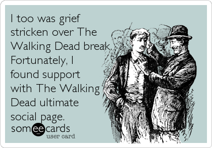 I too was grief stricken over The Walking Dead break. Fortunately, I found support with The Walking Dead ultimate social page.