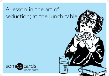 A lesson in the art of seduction; at the lunch table.