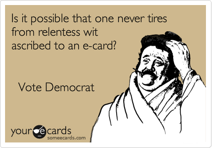 Is it possible that one never tires from relentess wit ascribed to an e-card?           Vote Democrat