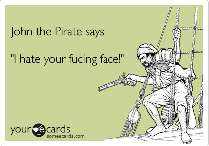 "John the Pirate says:  ""I hate your fucing face!"""