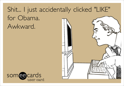 """Shit... I just accidentally clicked """"LIKE"""" for Obama. Awkward."""