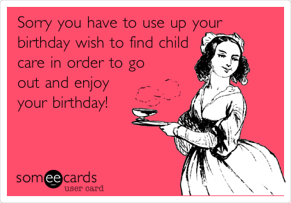 Sorry you have to use up your birthday wish to find child care in order to go out and enjoy your birthday!