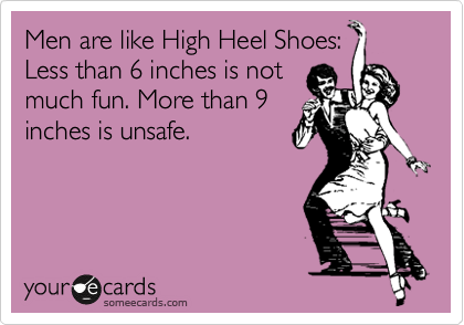 Men are like High Heel Shoes: Less than 6 inches is not much fun. More than 9 inches is unsafe.