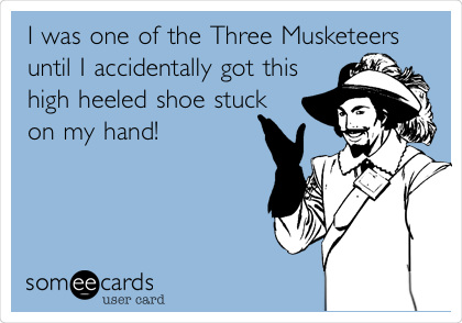 I was one of the Three Musketeers until I accidentally got this high heeled shoe stuck on my hand!