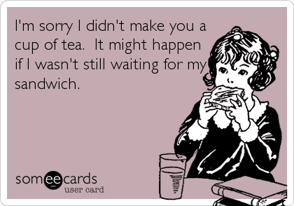 I'm sorry I didn't make you a cup of tea.  It might happen if I wasn't still waiting for my sandwich.