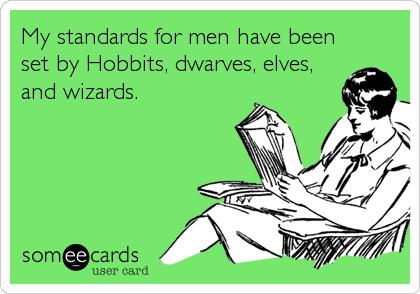 My standards for men have been set by Hobbits, dwarves, elves, and wizards.