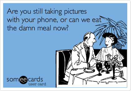 Are you still taking pictures with your phone, or can we eat the goddamn meal now?