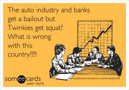 The auto industry and banks get a bailout but Twinkies get squat? What is wrong with this country?!?!