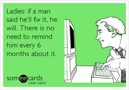 Ladies: if a man said he'll fix it, he will. There is no need to remind him every 6 months about it.