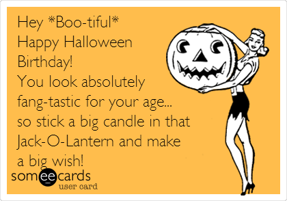 Hey *Boo-tiful* Happy Halloween Birthday! You look absolutely fang-tastic for your age...  so stick a big candle in that Jack-O-Lantern and make a big wish!