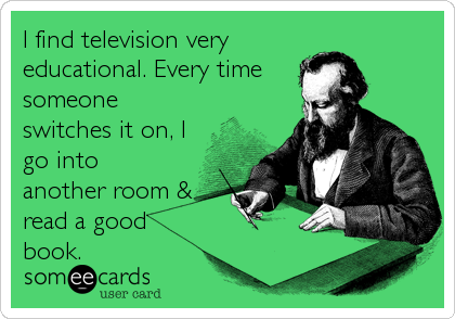 I find television very educational. Every time someone switches it on, I go into another room & read a good book.