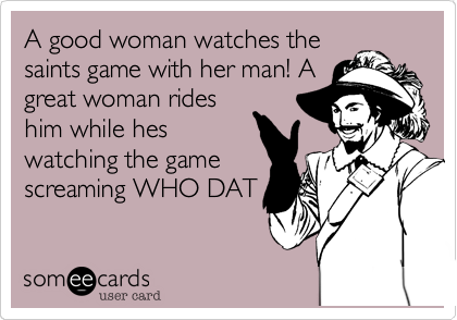 A good woman watches thesaints game with her man! Agreat woman rideshim while heswatching the gamescreaming WHO DAT