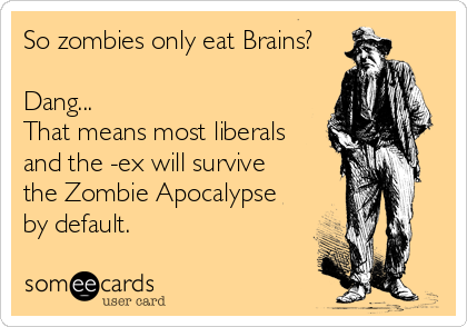 So zombies only eat Brains?  Dang... That means most liberals and the -ex will survive  the Zombie Apocalypse  by default.
