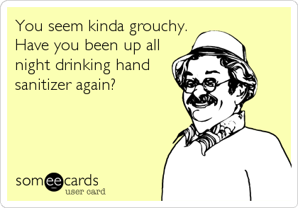 You seem kinda grouchy. Have you been up all night drinking hand sanitizer again?