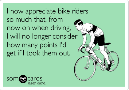 I now appreciate bike riders  so much that%2C from now on when driving%2C I will no longer consider how many points I'd get if I took them out.