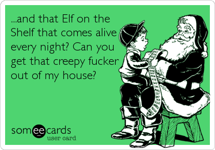 ...and that Elf on the Shelf that comes alive every night? Can you get that creepy fucker out of my house?
