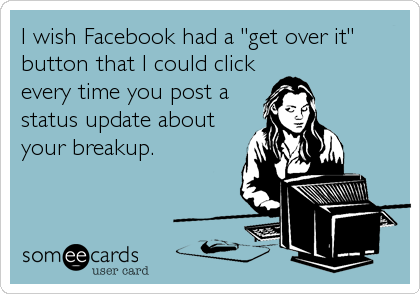 "I wish Facebook had a ""get over it"" button that I could click every time you post a status update about your breakup."