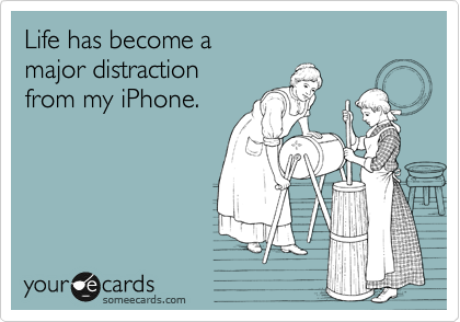 Life has become a major distraction  from my iPhone.