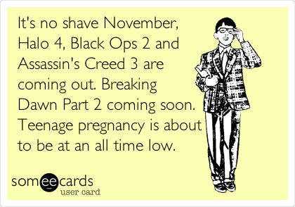 It's no shave November,  Halo 4, Black Ops 2 and Assassin's Creed 3 are coming out. Breaking Dawn Part 2 coming soon. Teenage pregnancy is about to be at an all time low.