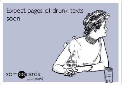 Expect pages of drunk texts soon.