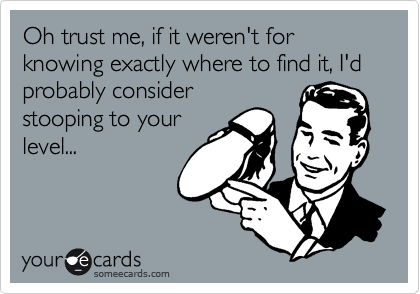 Oh trust me, if it weren't for knowing exactly where to find it, I'd probably consider stooping to your level...