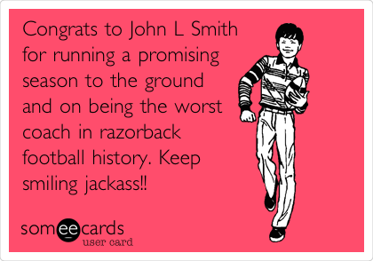 Congrats to John L Smith for running a promising season to the ground and on being the worst coach in razorback football history. Keep smiling jackass!!