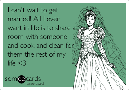 I can't wait to get married! All I ever want in life is to share a room with someone and cook and clean for them the rest of my life <3
