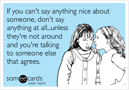 If you can't say anything nice about someone%2C don't say anything at all...unless they're not around and you're talking to someone else that agrees.