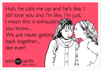 Huh%2C he calls me up and he's like%2C I still love you and i'm like%2C i'm just%2C  I mean this is exhausting%2C you know...  We are never getting  back together... like ever!