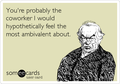 You're probably the coworker I would hypothetically feel the most ambivalent about.