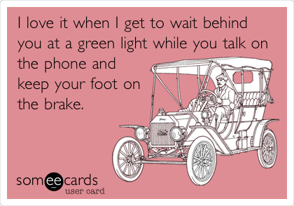 I love it when I get to wait behind you at a green light while you talk on the phone and keep your foot on the brake.