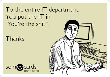 """To the entire IT department: You put the IT in  """"You're the shit!"""".  Thanks"""