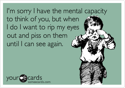 I'm sorry I have the mental capacity to think of you, but when