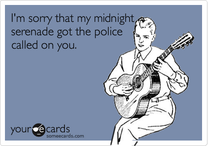 I'm sorry that my midnight serenade got the police called on you.