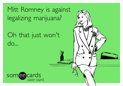 Mitt Romney is against legalizing marijuana?    Oh that just won't do...