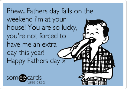 Phew...Fathers day falls on the weekend i'm at your house! You are so lucky, you're not forced to have me an extra day this year! Happy Fathers day x