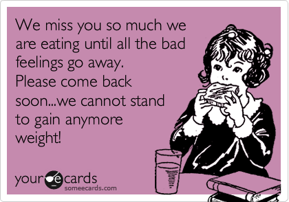 We Miss You So Much We Are Eating Until All The Bad Feelings Go Away