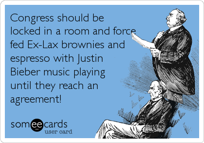 Congress should be locked in a room and force fed Ex-Lax brownies and espresso with Justin Bieber music playing until they reach an agreement!