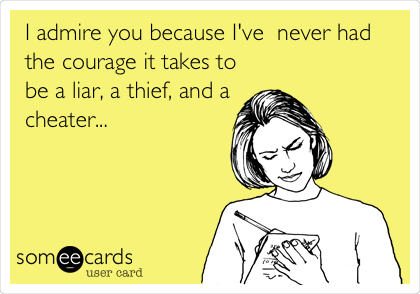 I admire you because I've  never had the courage it takes to be a liar, a thief, and a cheater...