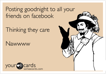 Posting goodnight to all your friends on facebook  Thinking they care  Nawwww