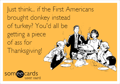 Just think... if the First Americans brought donkey instead of turkey? You'd all be getting a piece  of ass for Thanksgiving!