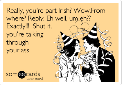 Really, you're part Irish? Wow,From where? Reply: Eh well, um eh?? Exactly!!!  Shut it, 