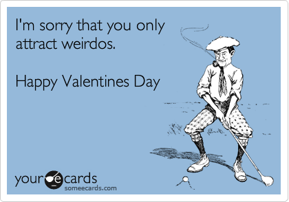 I'm sorry that you only  attract weirdos.  Happy Valentines Day