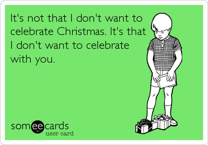 It's not that I don't want to celebrate Christmas. It's that I don't want to celebrate with you.