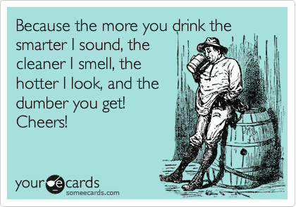 Because the more you drink the smarter I sound, the