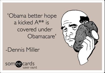 'Obama better hope      a kicked A** is        covered under              Obamacare'   -Dennis Miller