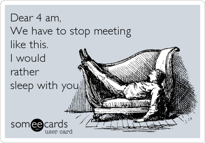 Dear 4 am,We have to stop meetinglike this.I wouldrathersleep with you.