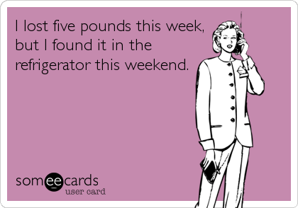 I lost five pounds this week, but I found it in the refrigerator this weekend.