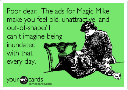 Poor dear.  The ads for Magic Mike make you feel old, unattractive, and 